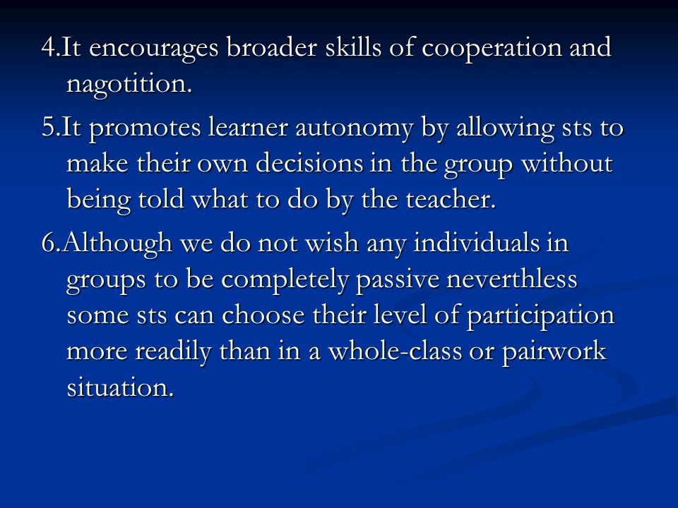 4.It encourages broader skills of cooperation and nagotition.