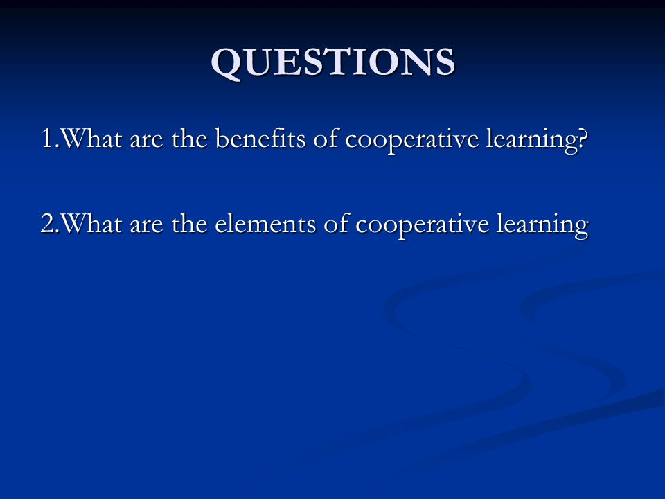 QUESTIONS 1.What are the benefits of cooperative learning