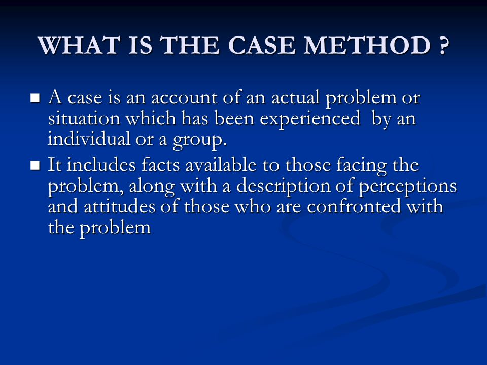 WHAT IS THE CASE METHOD A case is an account of an actual problem or situation which has been experienced by an individual or a group.