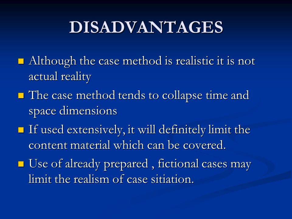 DISADVANTAGES Although the case method is realistic it is not actual reality. The case method tends to collapse time and space dimensions.