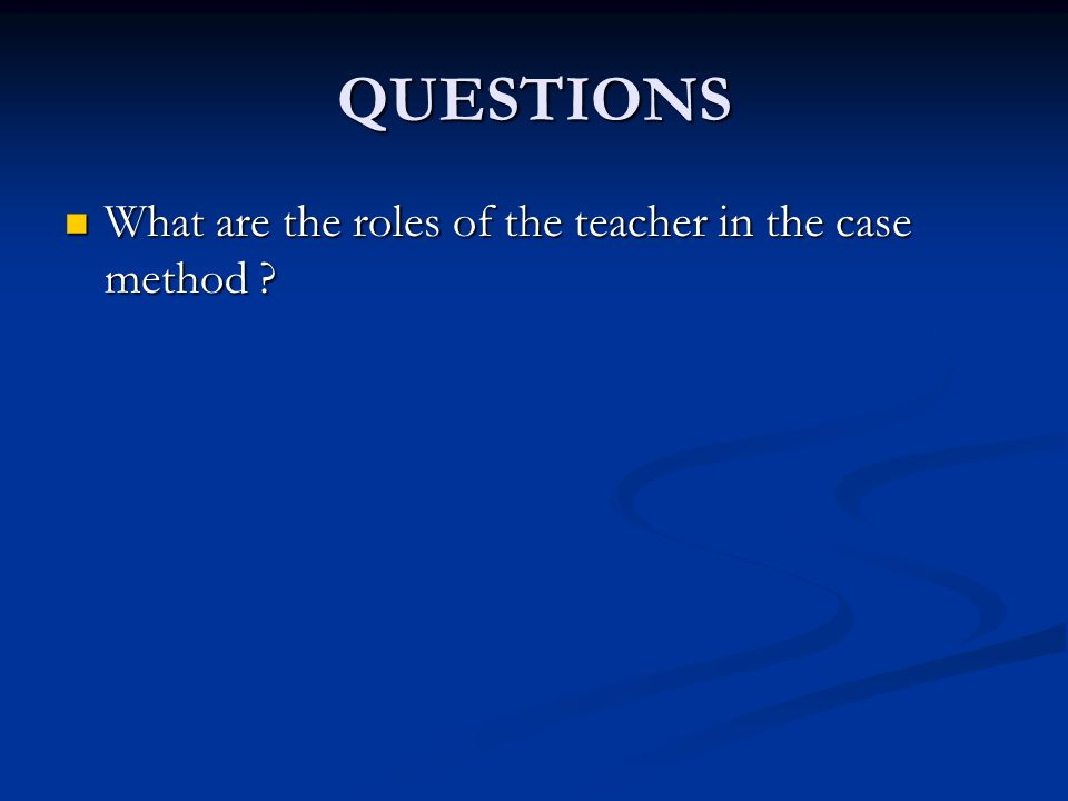 QUESTIONS What are the roles of the teacher in the case method
