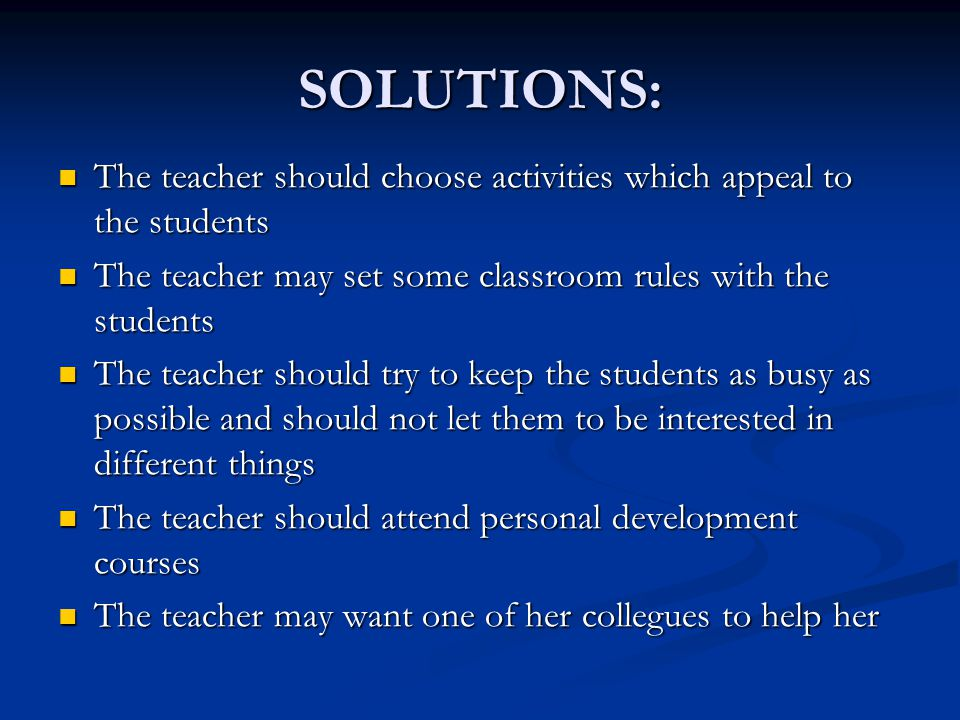 SOLUTIONS: The teacher should choose activities which appeal to the students. The teacher may set some classroom rules with the students.