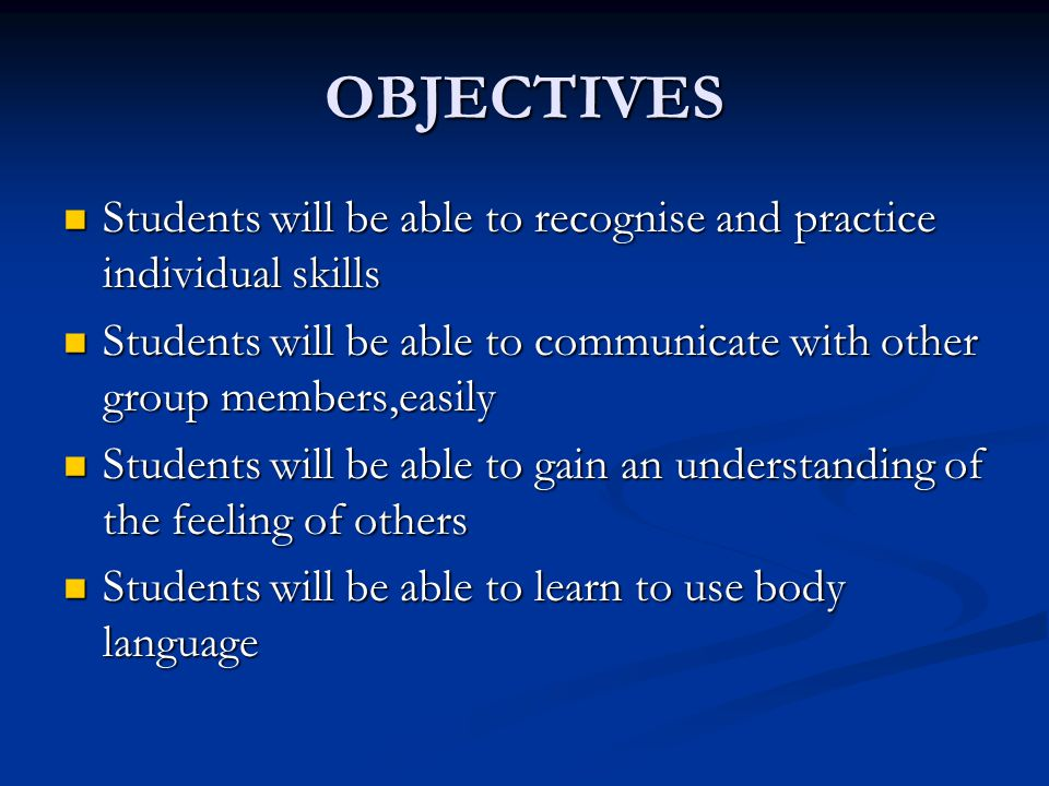 OBJECTIVES Students will be able to recognise and practice individual skills. Students will be able to communicate with other group members,easily.