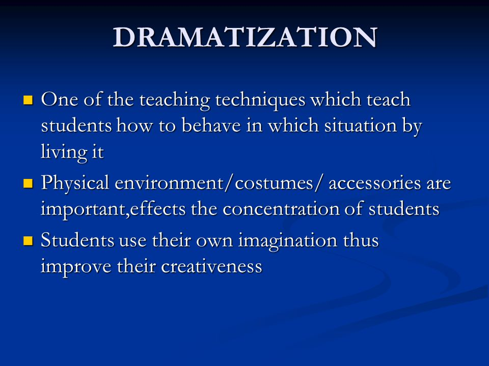 DRAMATIZATION One of the teaching techniques which teach students how to behave in which situation by living it.