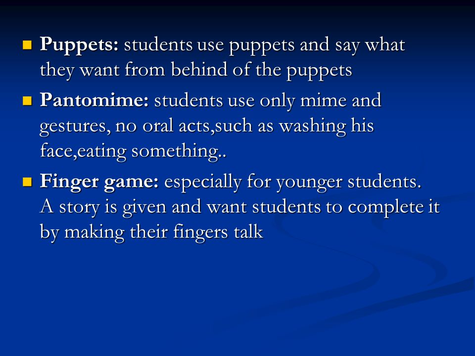 Puppets: students use puppets and say what they want from behind of the puppets