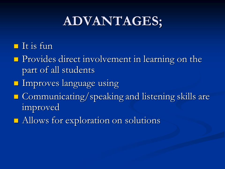 ADVANTAGES; It is fun. Provides direct involvement in learning on the part of all students. Improves language using.