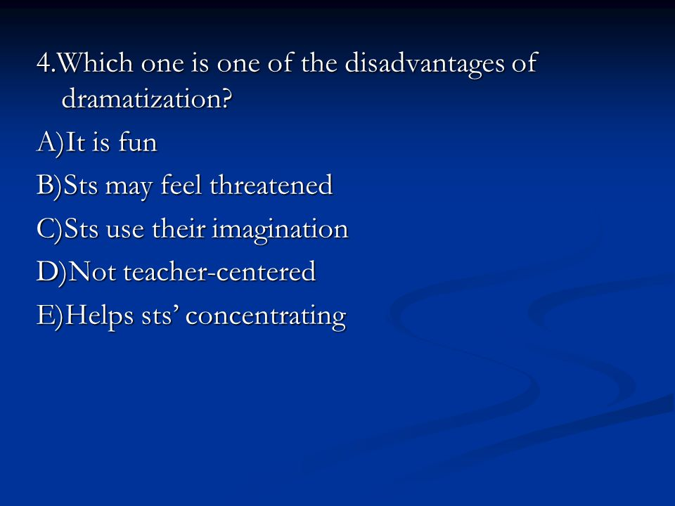 4.Which one is one of the disadvantages of dramatization