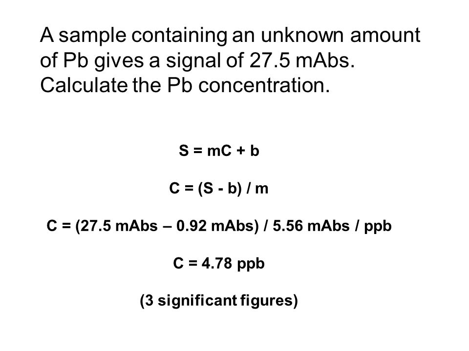 C = (27.5 mAbs – 0.92 mAbs) / 5.56 mAbs / ppb (3 significant figures)