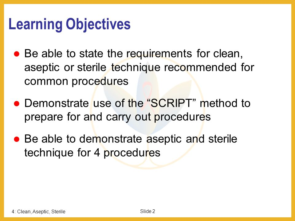 Learning Objectives Page 2. Be able to state the requirements for clean, aseptic or sterile technique recommended for common procedures.