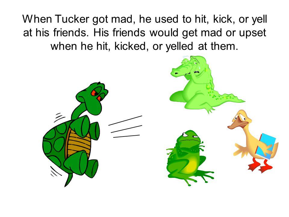 When Tucker got mad, he used to hit, kick, or yell at his friends