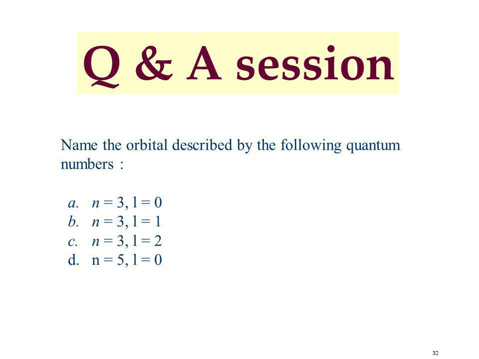 Q & A session Name the orbital described by the following quantum numbers : n = 3, l = 0. n = 3, l = 1.