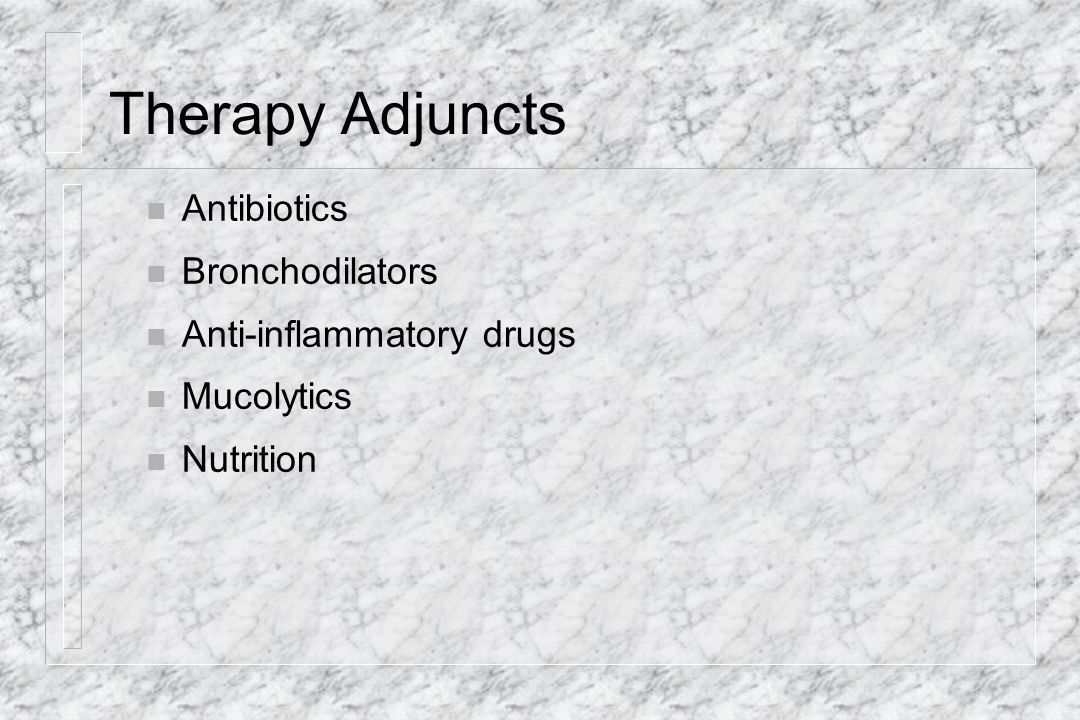 Therapy Adjuncts Antibiotics Bronchodilators Anti-inflammatory drugs