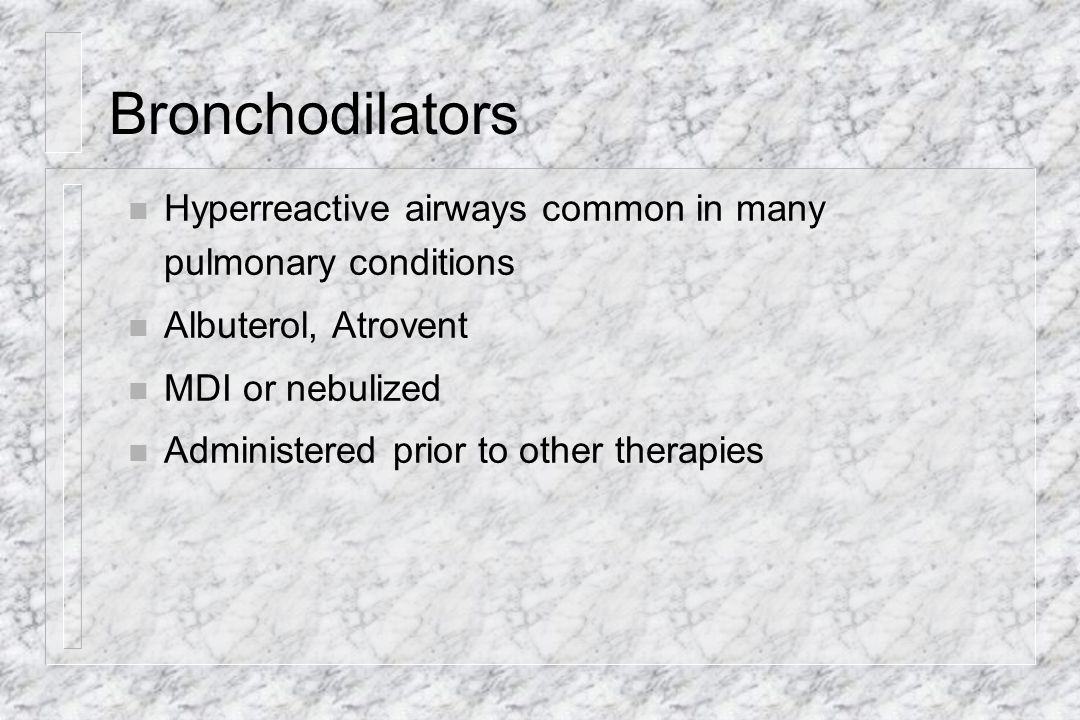 Bronchodilators Hyperreactive airways common in many pulmonary conditions. Albuterol, Atrovent. MDI or nebulized.