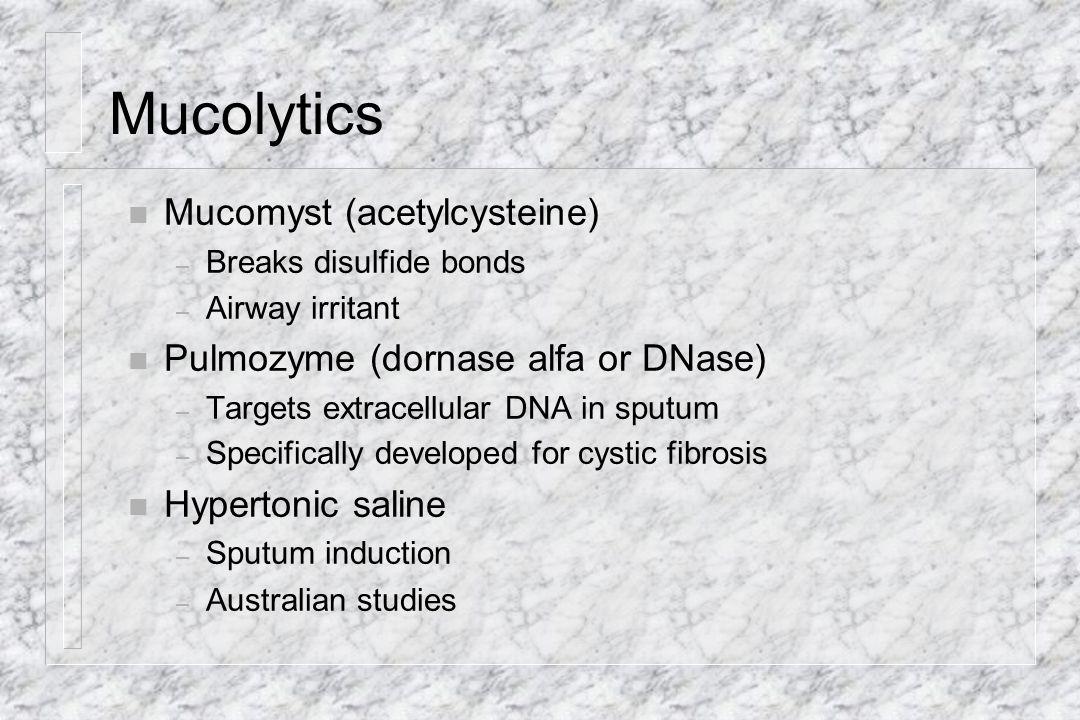 Mucolytics Mucomyst (acetylcysteine) Pulmozyme (dornase alfa or DNase)