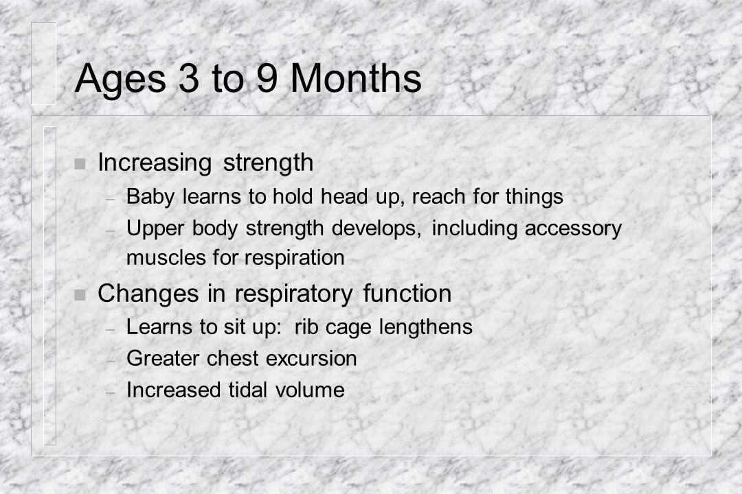 Ages 3 to 9 Months Increasing strength Changes in respiratory function