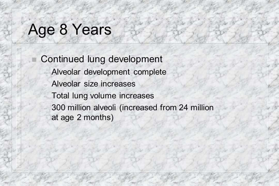 Age 8 Years Continued lung development Alveolar development complete