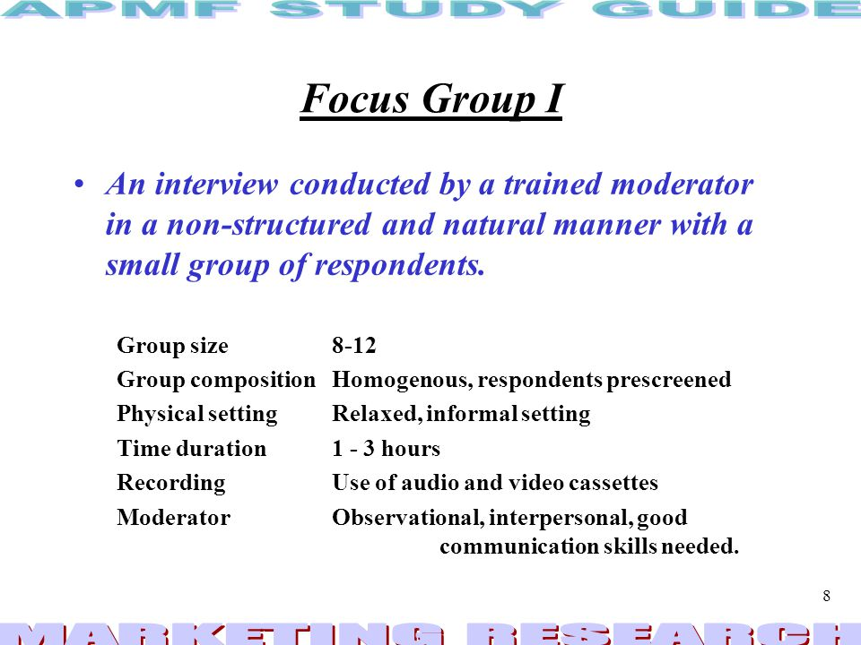 Focus Group I An interview conducted by a trained moderator in a non-structured and natural manner with a small group of respondents.