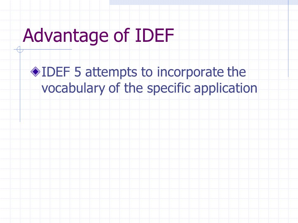 Advantage of IDEF IDEF 5 attempts to incorporate the vocabulary of the specific application