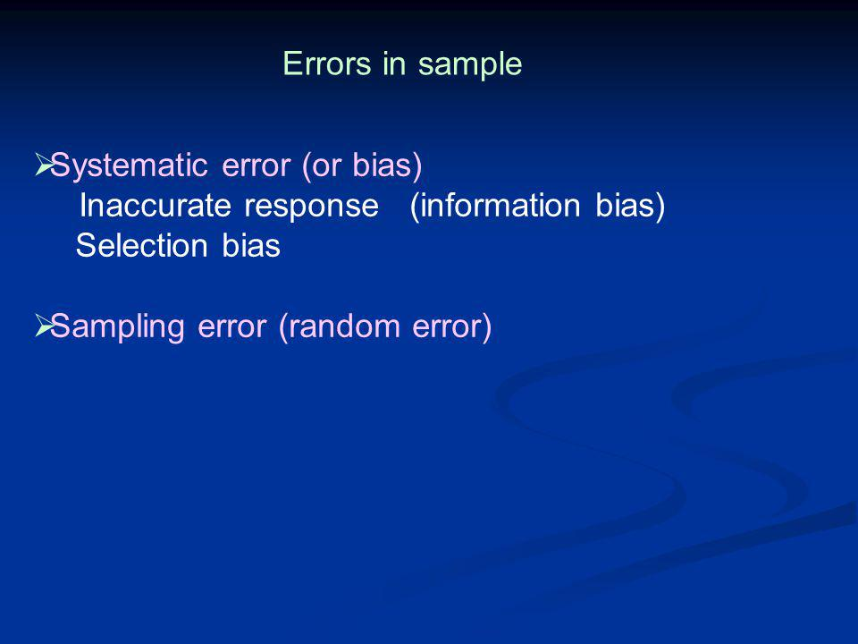 Errors in sample Systematic error (or bias) Inaccurate response (information bias) Selection bias.