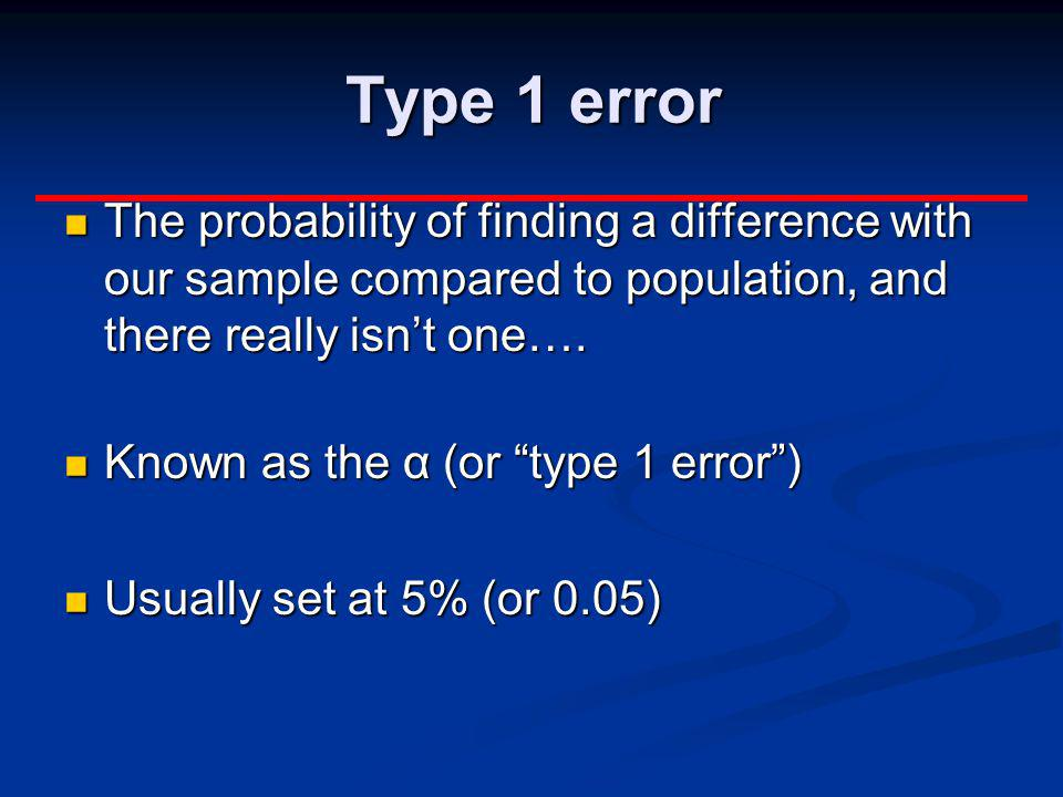 Type 1 error The probability of finding a difference with our sample compared to population, and there really isn't one….