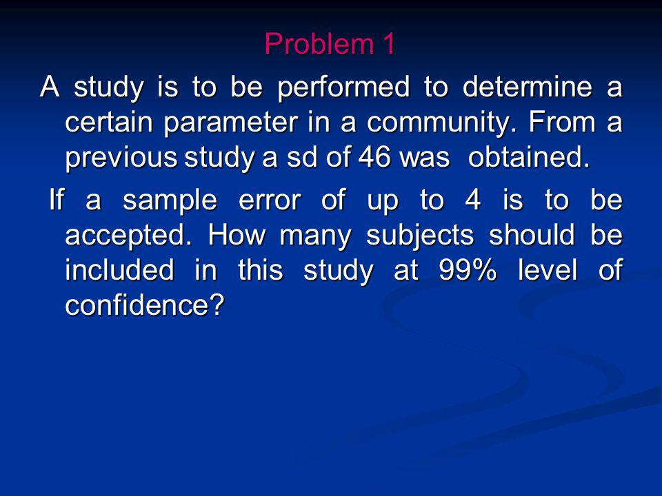 Problem 1 A study is to be performed to determine a certain parameter in a community. From a previous study a sd of 46 was obtained.
