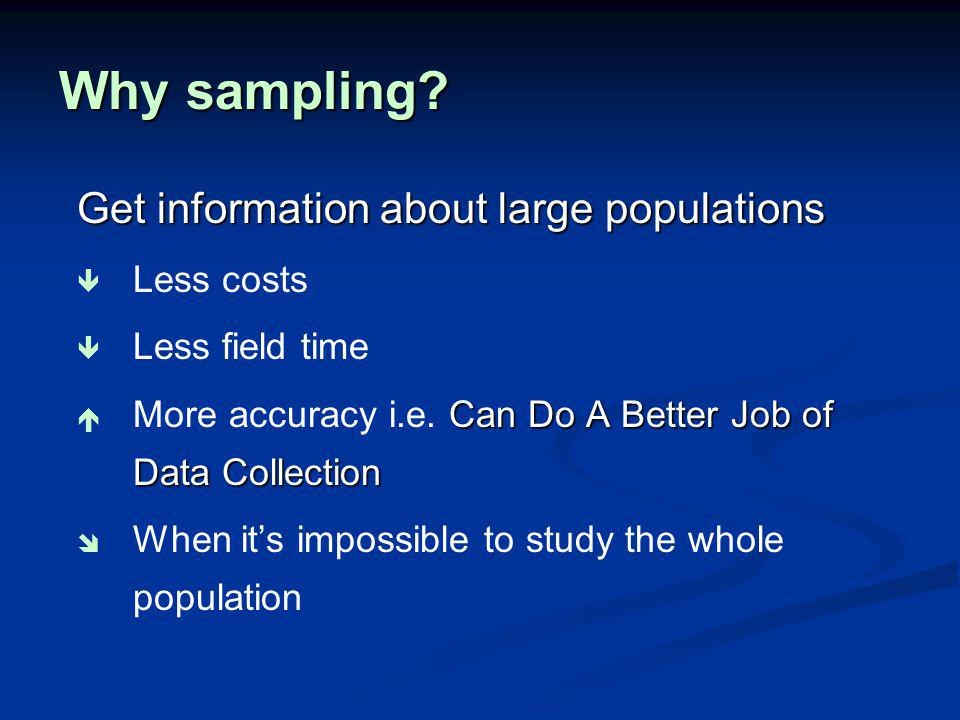 Why sampling Get information about large populations Less costs