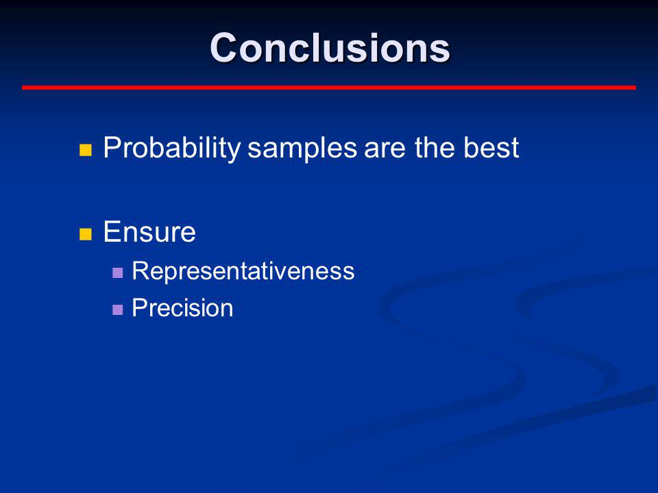 Conclusions Probability samples are the best Ensure Representativeness