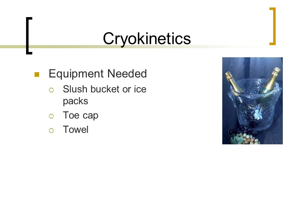Cryokinetics Equipment Needed Slush bucket or ice packs Toe cap Towel