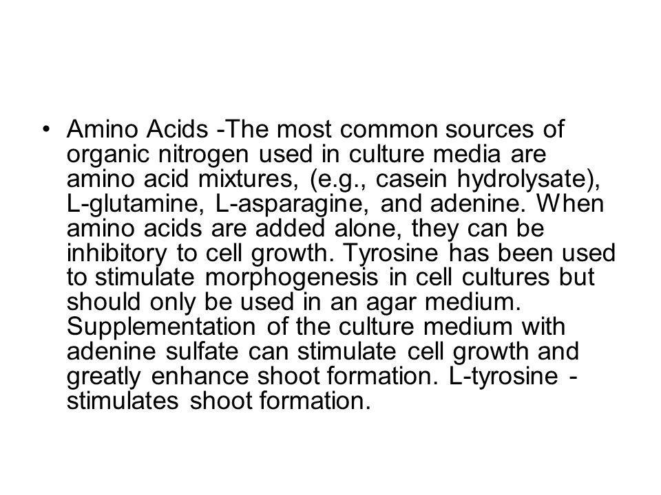 Amino Acids -The most common sources of organic nitrogen used in culture media are amino acid mixtures, (e.g., casein hydrolysate), L-glutamine, L-asparagine, and adenine.