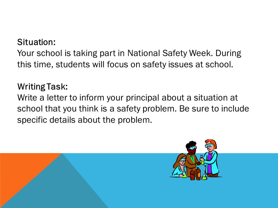 Situation: Your school is taking part in National Safety Week. During this time, students will focus on safety issues at school.