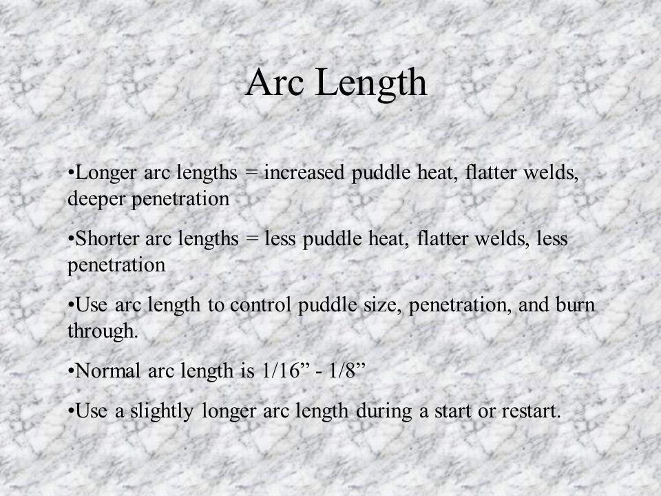 Arc Length Longer arc lengths = increased puddle heat, flatter welds, deeper penetration.
