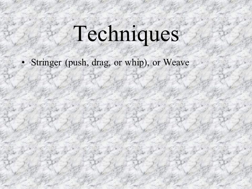Techniques Stringer (push, drag, or whip), or Weave