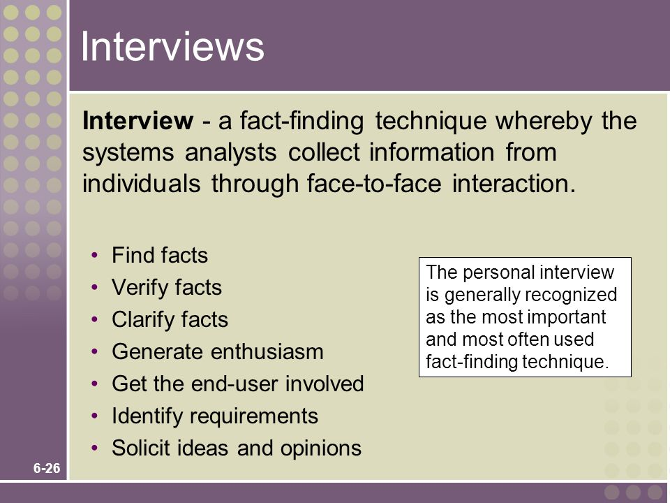 Interviews Interview - a fact-finding technique whereby the systems analysts collect information from individuals through face-to-face interaction.