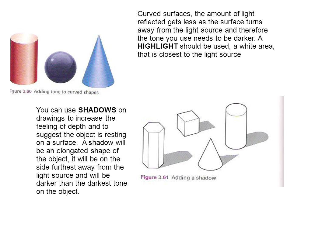 Curved surfaces, the amount of light reflected gets less as the surface turns away from the light source and therefore the tone you use needs to be darker. A HIGHLIGHT should be used, a white area, that is closest to the light source