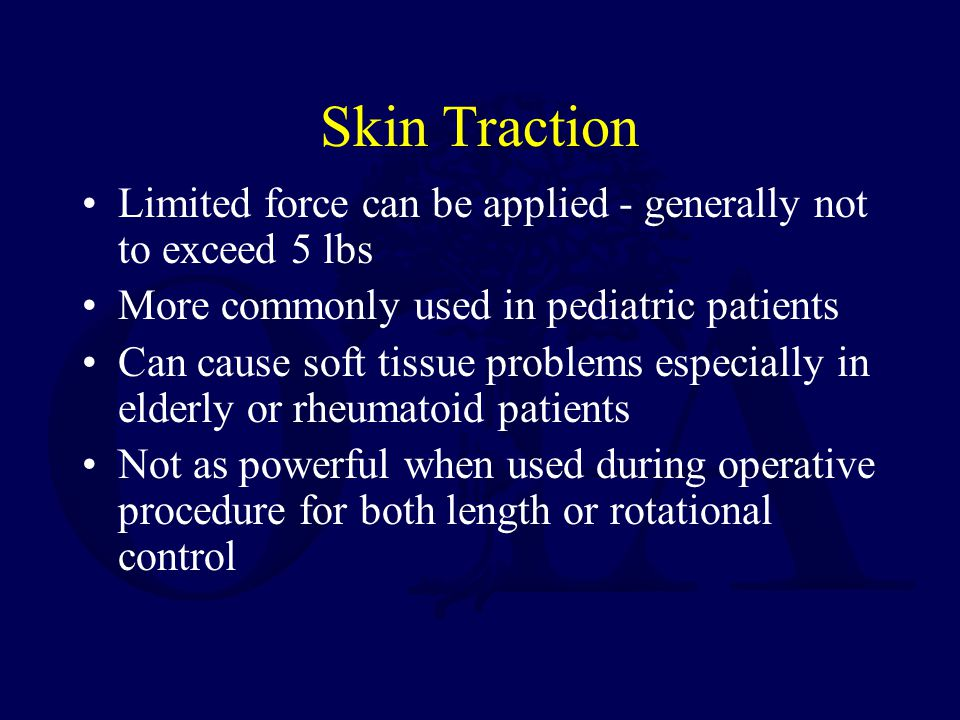 Skin Traction Limited force can be applied - generally not to exceed 5 lbs. More commonly used in pediatric patients.