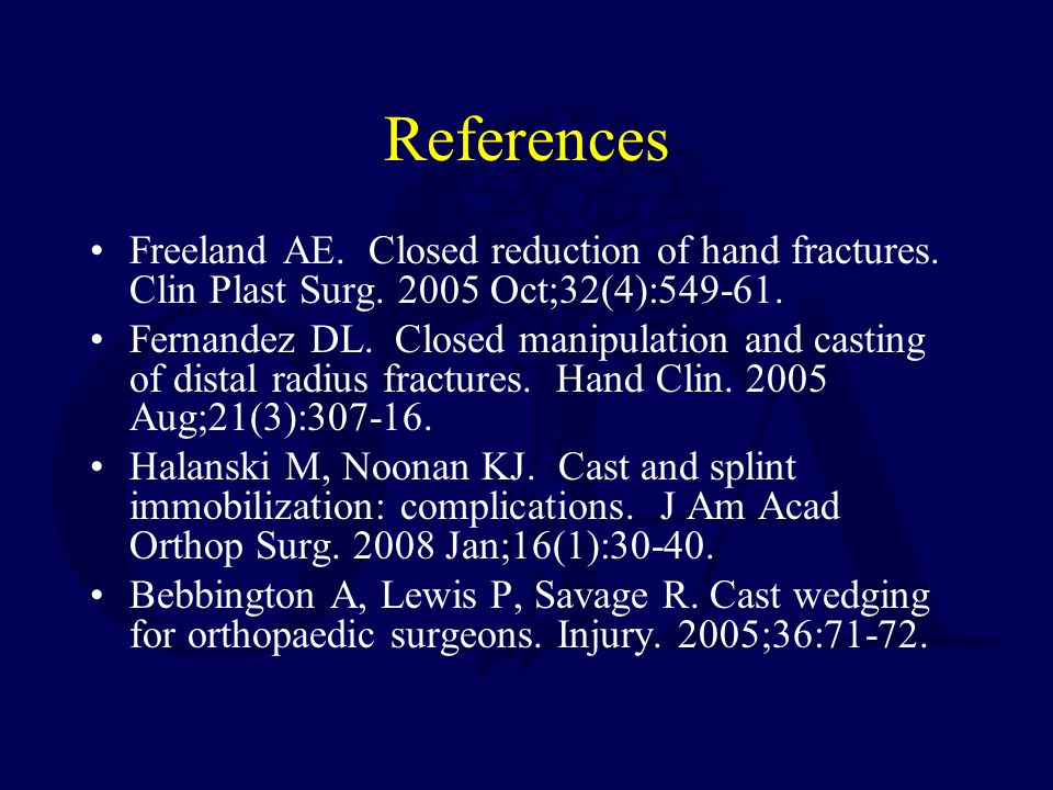 References Freeland AE. Closed reduction of hand fractures. Clin Plast Surg. 2005 Oct;32(4):549-61.