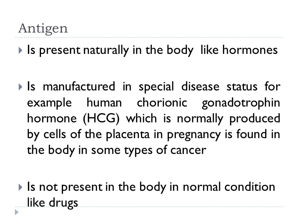 Antigen Is present naturally in the body like hormones.