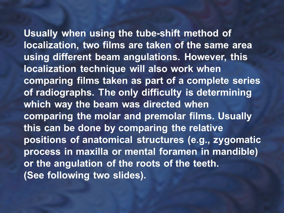 Usually when using the tube-shift method of localization, two films are taken of the same area using different beam angulations. However, this localization technique will also work when comparing films taken as part of a complete series of radiographs. The only difficulty is determining which way the beam was directed when comparing the molar and premolar films. Usually this can be done by comparing the relative positions of anatomical structures (e.g., zygomatic process in maxilla or mental foramen in mandible) or the angulation of the roots of the teeth.