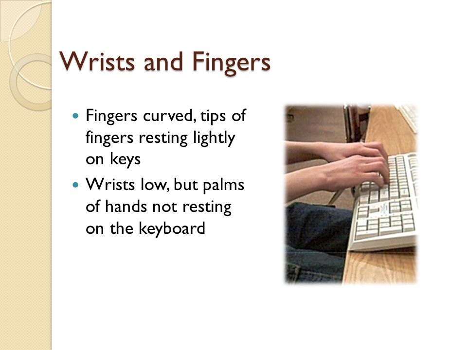 Wrists and Fingers Fingers curved, tips of fingers resting lightly on keys.