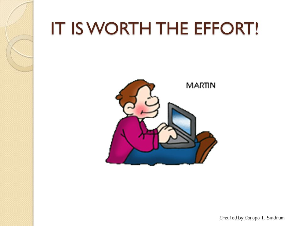 IT IS WORTH THE EFFORT! Created by Caropo T. Sindrum