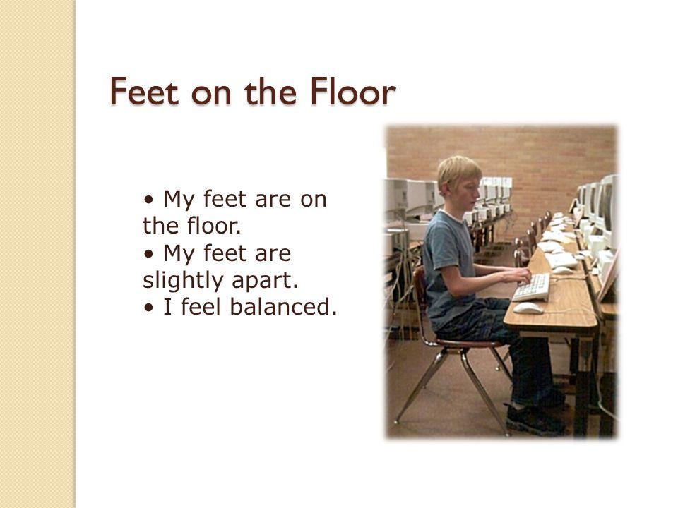 Feet on the Floor • My feet are on the floor. • My feet are slightly apart. • I feel balanced.