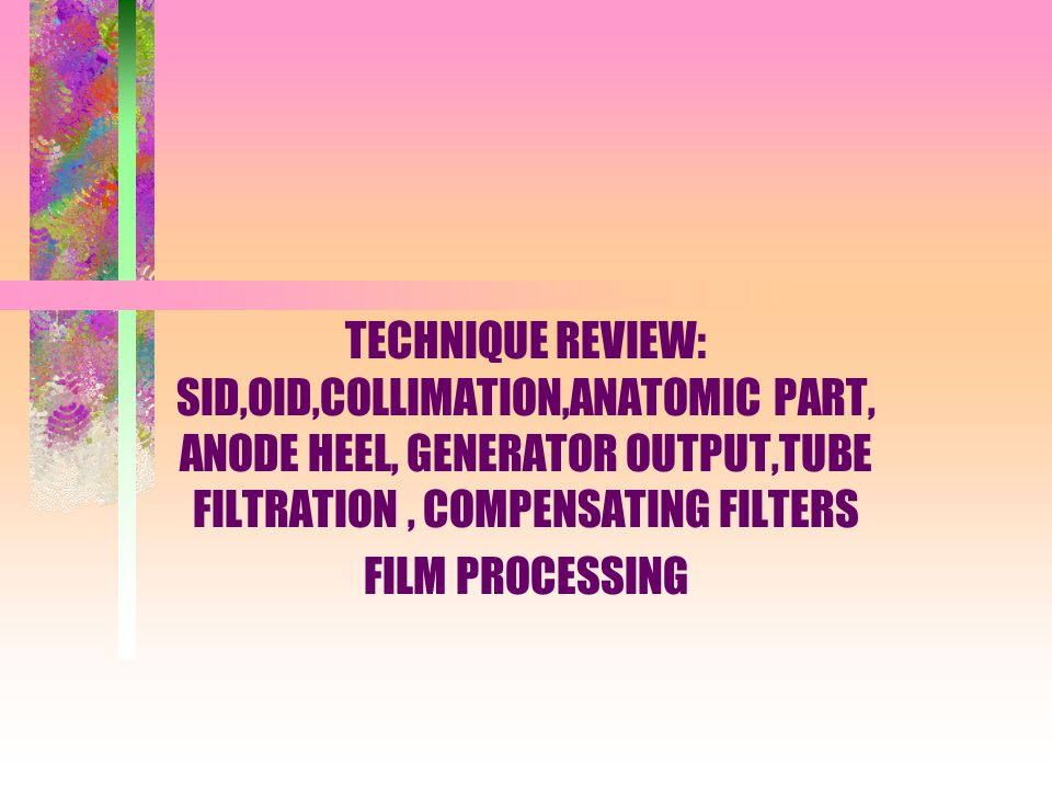 TECHNIQUE REVIEW: SID,OID,COLLIMATION,ANATOMIC PART, ANODE HEEL, GENERATOR OUTPUT,TUBE FILTRATION , COMPENSATING FILTERS