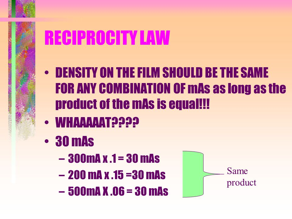 RECIPROCITY LAW DENSITY ON THE FILM SHOULD BE THE SAME FOR ANY COMBINATION OF mAs as long as the product of the mAs is equal!!!