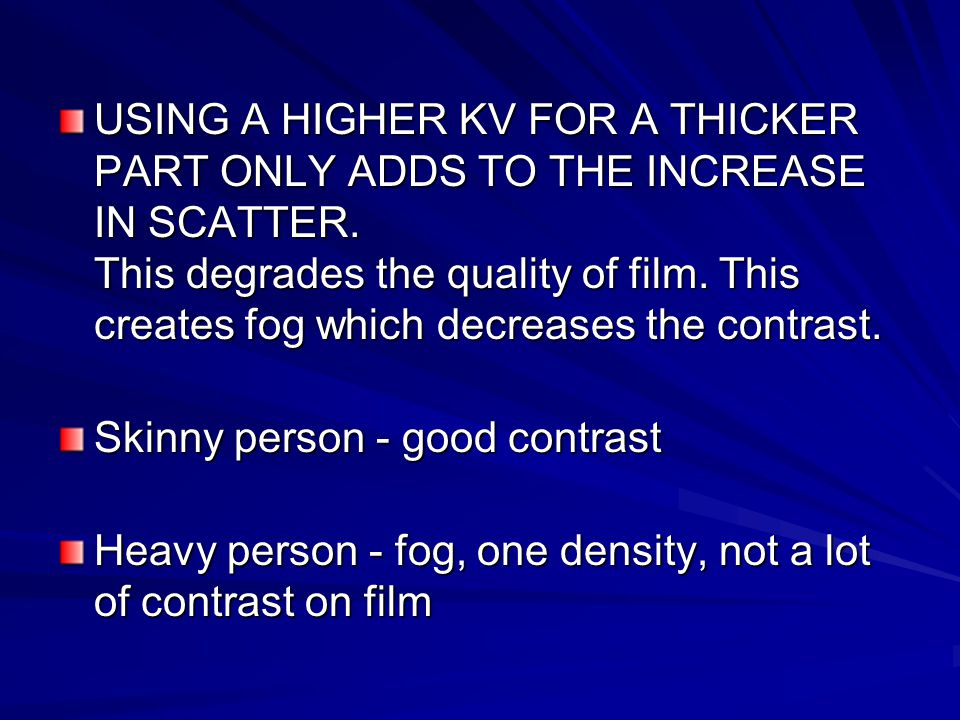 USING A HIGHER KV FOR A THICKER PART ONLY ADDS TO THE INCREASE IN SCATTER. This degrades the quality of film. This creates fog which decreases the contrast.