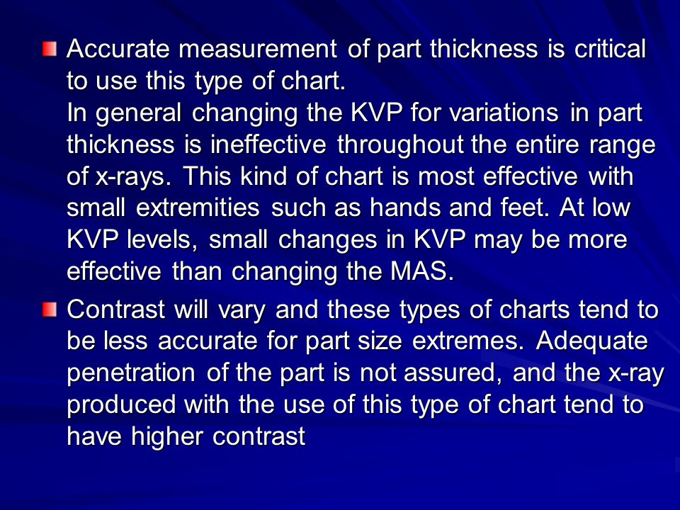 Accurate measurement of part thickness is critical to use this type of chart. In general changing the KVP for variations in part thickness is ineffective throughout the entire range of x-rays. This kind of chart is most effective with small extremities such as hands and feet. At low KVP levels, small changes in KVP may be more effective than changing the MAS.
