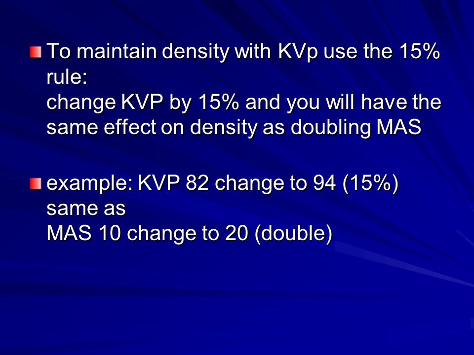 To maintain density with KVp use the 15% rule: change KVP by 15% and you will have the same effect on density as doubling MAS
