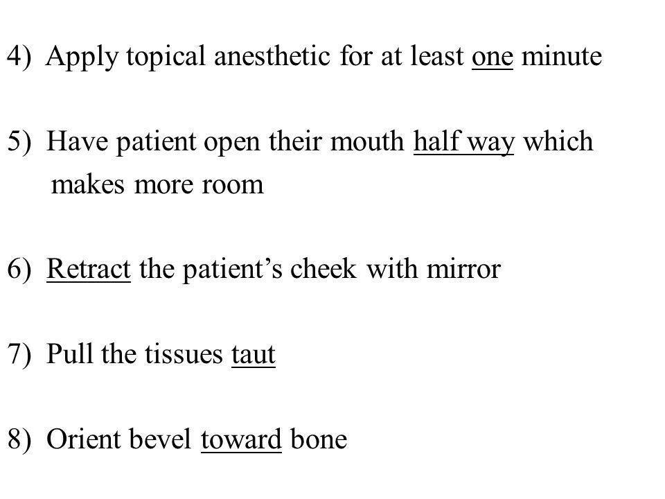 4) Apply topical anesthetic for at least one minute 5) Have patient open their mouth half way which makes more room 6) Retract the patient's cheek with mirror 7) Pull the tissues taut 8) Orient bevel toward bone
