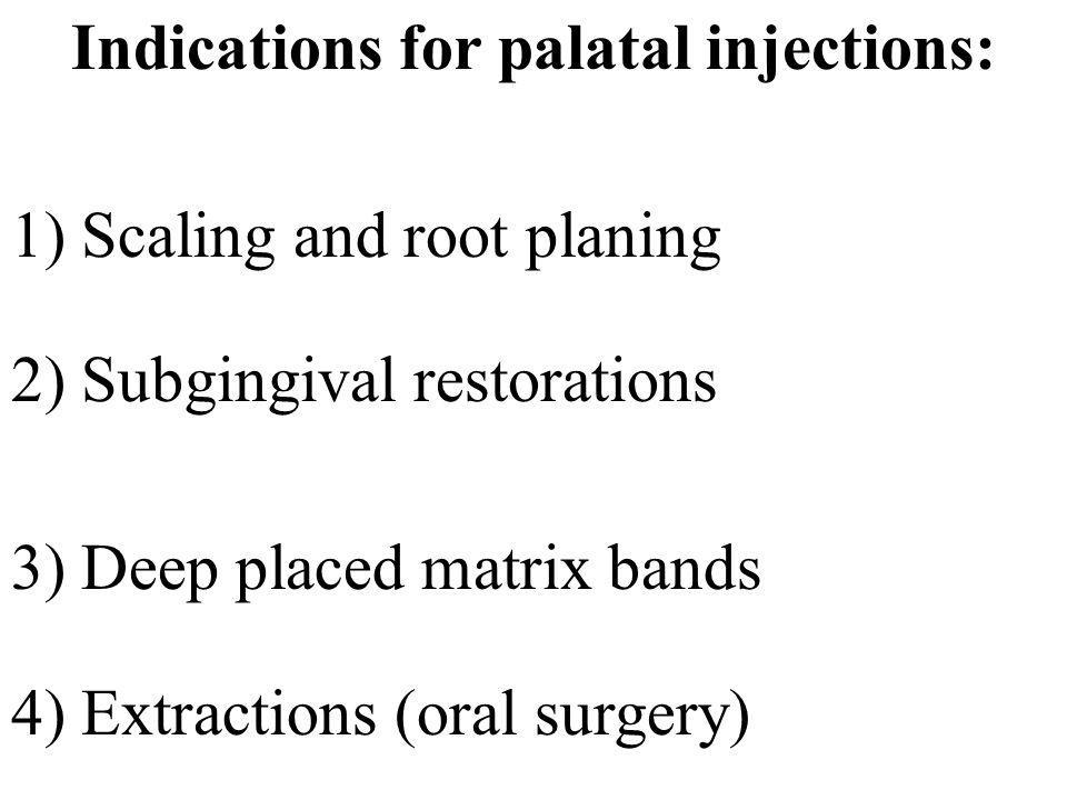 Indications for palatal injections: 1) Scaling and root planing 2) Subgingival restorations 3) Deep placed matrix bands 4) Extractions (oral surgery)