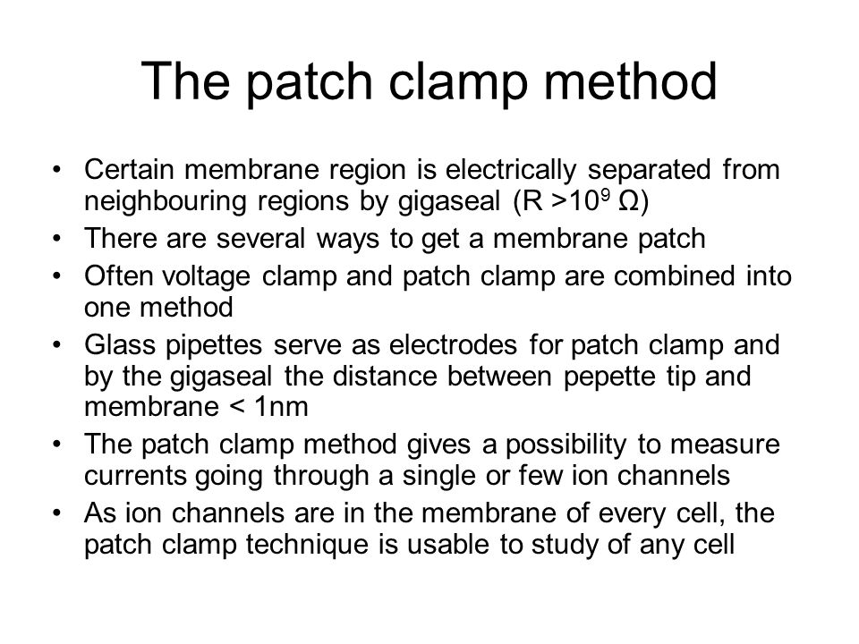 The patch clamp method Certain membrane region is electrically separated from neighbouring regions by gigaseal (R >109 Ω)