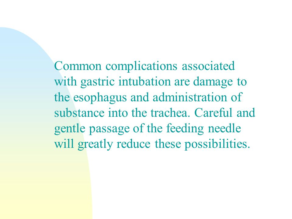 Common complications associated with gastric intubation are damage to the esophagus and administration of substance into the trachea.